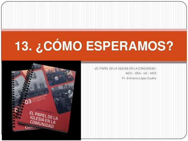 «EL PAPEL DE LA IGLESIA EN LA COMUNIDAD» IASD – DSA – UE – MES Pr. © Antonio López Gudiño 13. ¿CÓMO ESPERAMOS?