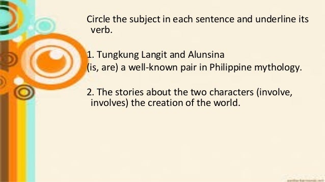 Circle the subject in each sentence and underline its verb. 1. Tungkung Langit and Alunsina (is, are) a well-known pair in...