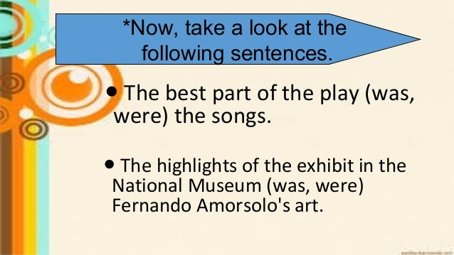 ● The best part of the play (was, were) the songs. ● The highlights of the exhibit in the National Museum (was, were) Fern...