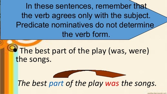 The best part of the play was the songs. In these sentences, remember that the verb agrees only with the subject. Predicat...