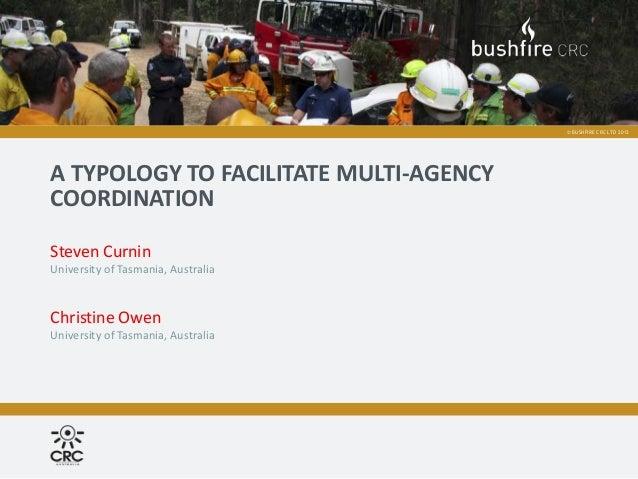 © BUSHFIRE CRC LTD 2013A TYPOLOGY TO FACILITATE MULTI-AGENCYCOORDINATIONSteven CurninUniversity of Tasmania, AustraliaChri...