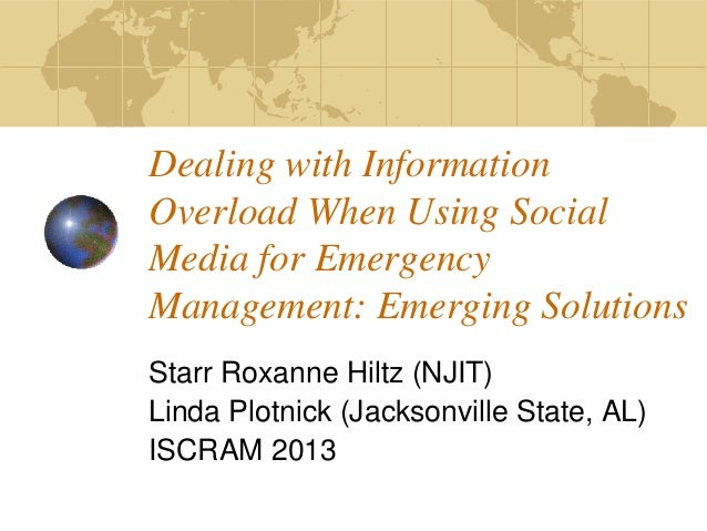 Dealing with Information Overload When Using Social Media for Emergency Management: Emerging Solutions Starr Roxanne Hiltz...