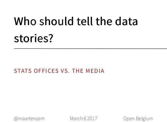 Who should tell the dataWho should tell the data stories?stories? March 6 2017@maartenzam Open Belgium STATS OFFICES VS. T...