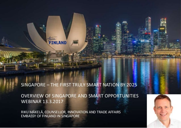 SINGAPORE – THE FIRST TRULY SMART NATION BY 2025 OVERVIEW OF SINGAPORE AND SMART OPPORTUNITIES WEBINAR 13.3.2017 RIKU MÄKE...