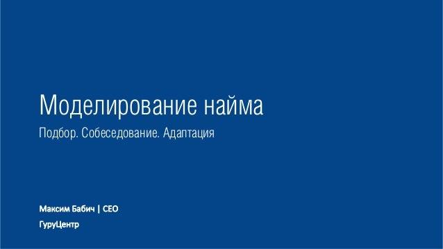Моделирование найма Подбор. Собеседование. Адаптация Максим Бабич | CEO ГуруЦентр