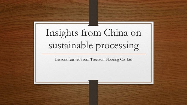 Insights from China on sustainable processing Lessons learned from Treessun Flooring Co. Ltd