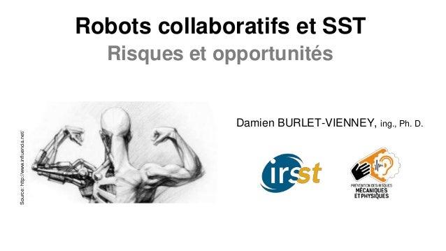 Robots collaboratifs et SST Risques et opportunités Damien BURLET-VIENNEY, ing., Ph. D. Source:http://www.influencia.net/