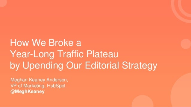 How We Broke a Year-Long Traffic Plateau by Upending Our Editorial Strategy Meghan Keaney Anderson, VP of Marketing, HubSp...