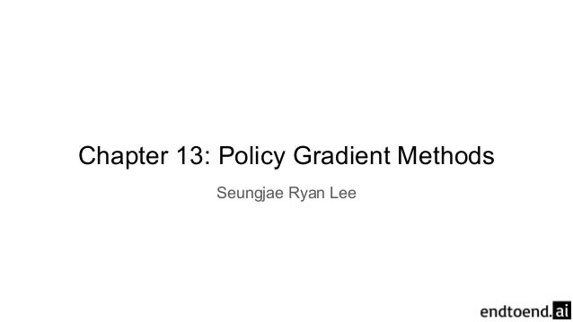 Chapter 13: Policy Gradient Methods Seungjae Ryan Lee