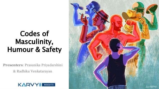 Codes of Masculinity, Humour & Safety Presenters: Prasunika Priyadarshini & Radhika Venkatarayan