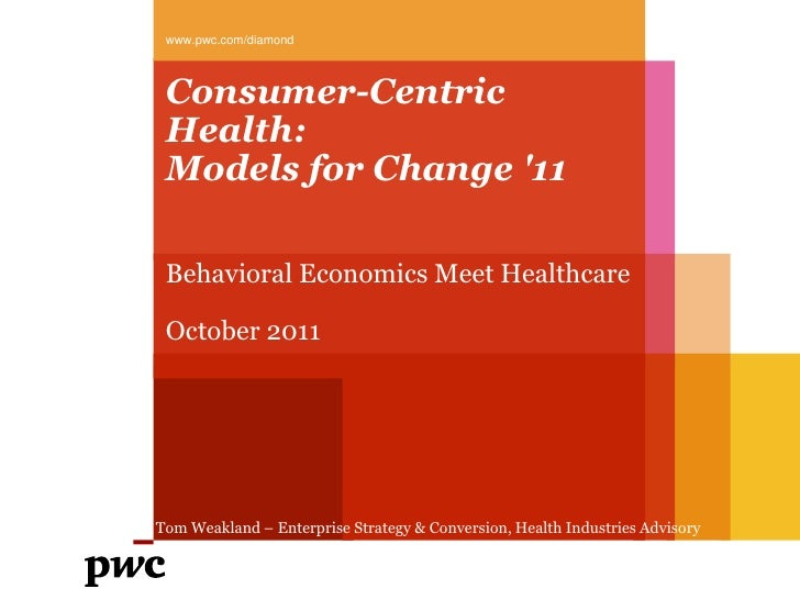 www.pwc.com/diamond Consumer-Centric Health: Models for Change 11 Behavioral Economics Meet Healthcare October 2011Tom Wea...