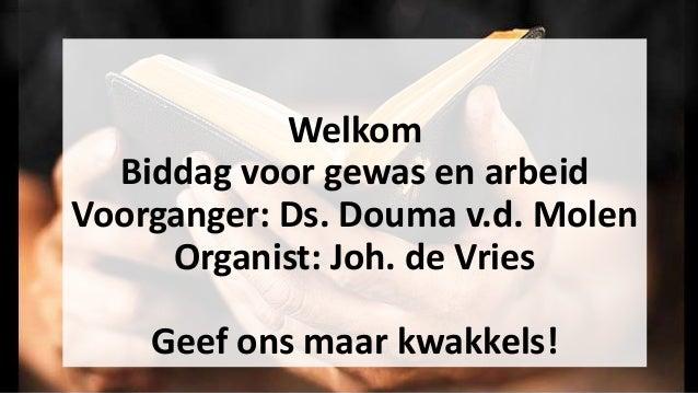 Welkom Biddag voor gewas en arbeid Voorganger: Ds. Douma v.d. Molen Organist: Joh. de Vries Geef ons maar kwakkels!