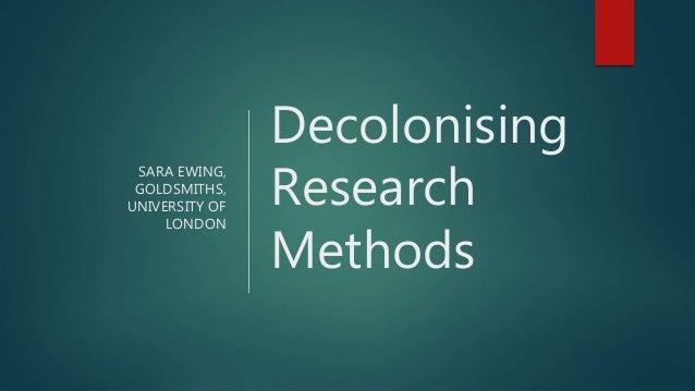SARA EWING, GOLDSMITHS, UNIVERSITY OF LONDON Decolonising Research Methods