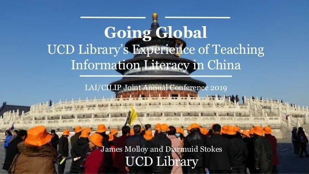 Going Global UCD Library's Experience of Teaching Information Literacy in China James Molloy and Diarmuid Stokes UCD Libra...