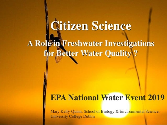 Citizen Science A Role in Freshwater Investigations for Better Water Quality ? EPA National Water Event 2019 Mary Kelly-Qu...