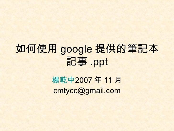 如何使用 google 提供的筆記本記事 .ppt 楊乾中 2007 年 11 月  [email_address]