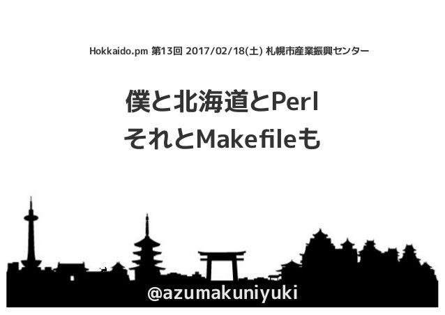 僕と北海道とPerl それとMakefileも @azumakuniyuki Hokkaido.pm 第13回 2017/02/18(土) 札幌市産業振興センター