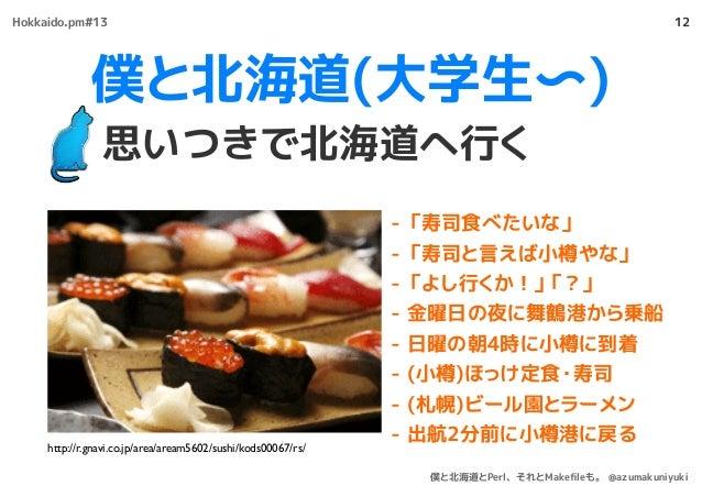 僕と北海道(大学生〜) 思いつきで北海道へ行く 12 - 「寿司食べたいな」 - 「寿司と言えば小樽やな」 - 「よし行くか!」「?」 - 金曜日の夜に舞鶴港から乗船 - 日曜の朝4時に小樽に到着 - (小樽)ほっけ定食・寿司 - (札幌)ビー...