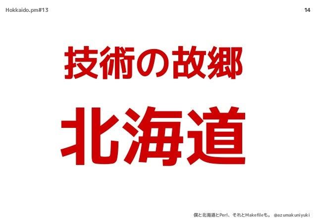 14 技術の故郷 北海道 Hokkaido.pm#13 僕と北海道とPerl、それとMakefileも。 @azumakuniyuki