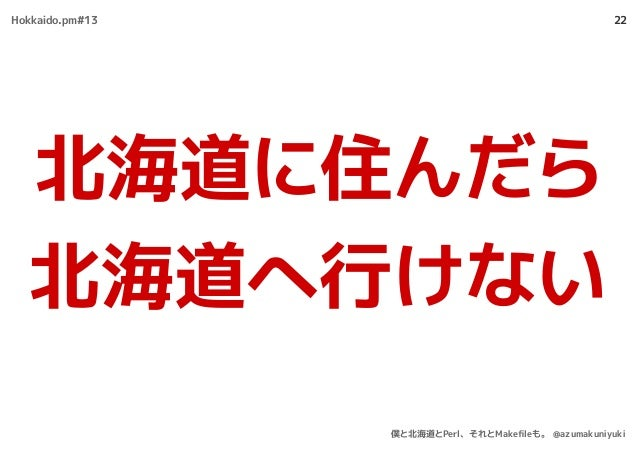 22 北海道に住んだら 北海道へ行けない Hokkaido.pm#13 僕と北海道とPerl、それとMakefileも。 @azumakuniyuki