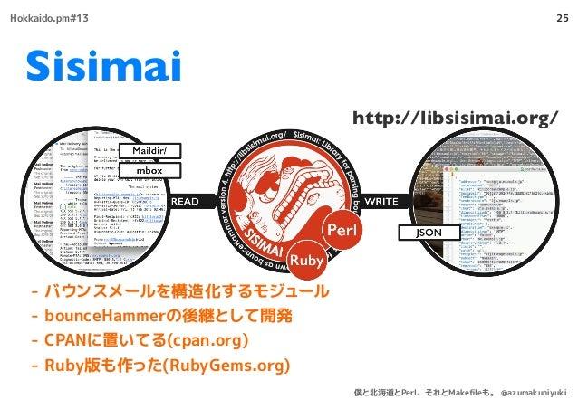 - バウンスメールを構造化するモジュール - bounceHammerの後継として開発 - CPANに置いてる(cpan.org) - Ruby版も作った(RubyGems.org) 25 http://libsisimai.org/ Sisi...