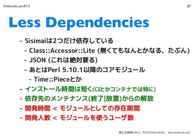 Less Dependencies 27 - Sisimaiは2つだけ依存している - Class::Accessor::Lite (無くてもなんとかなる、たぶん) - JSON (これは絶対要る) - あとはPerl 5.10.1以降のコアモ...