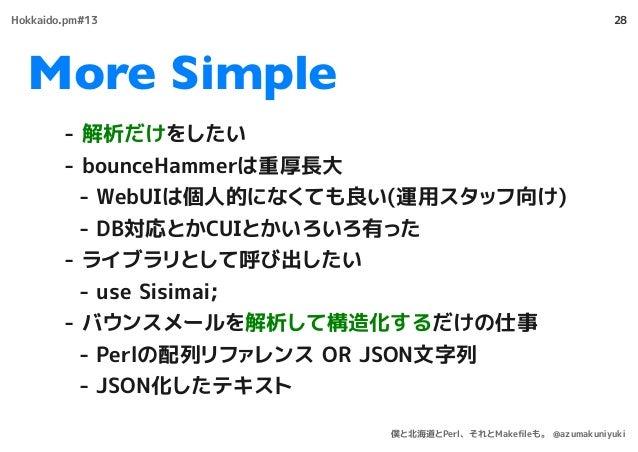 More Simple 28 - 解析だけをしたい - bounceHammerは重厚長大 - WebUIは個人的になくても良い(運用スタッフ向け) - DB対応とかCUIとかいろいろ有った - ライブラリとして呼び出したい - use Sis...