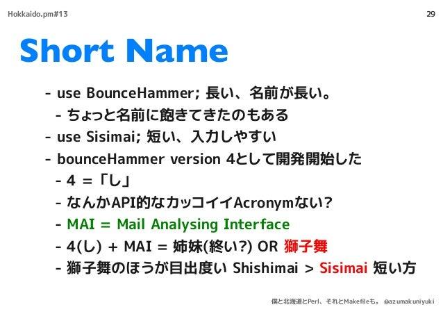 Short Name 29 - use BounceHammer; 長い、名前が長い。 - ちょっと名前に飽きてきたのもある - use Sisimai; 短い、入力しやすい - bounceHammer version 4として開発開始した ...
