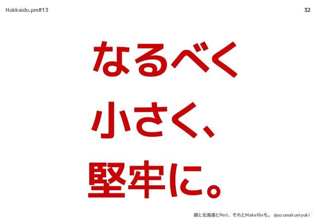 32 なるべく 小さく、 堅牢に。 Hokkaido.pm#13 僕と北海道とPerl、それとMakefileも。 @azumakuniyuki