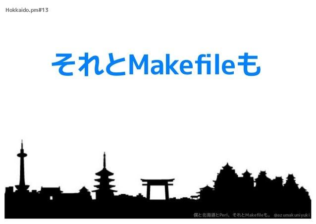それとMakefileも Hokkaido.pm#13 僕と北海道とPerl、それとMakefileも。 @azumakuniyuki