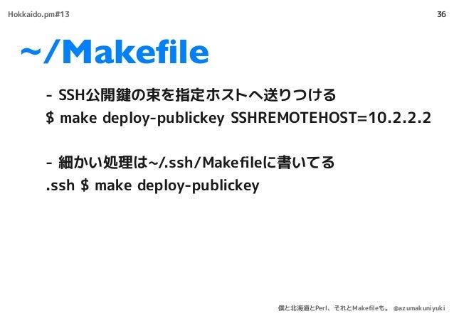 ~/Makefile 36 - SSH公開鍵の束を指定ホストへ送りつける $ make deploy-publickey SSHREMOTEHOST=10.2.2.2 - 細かい処理は~/.ssh/Makefileに書いてる .ssh $ make...