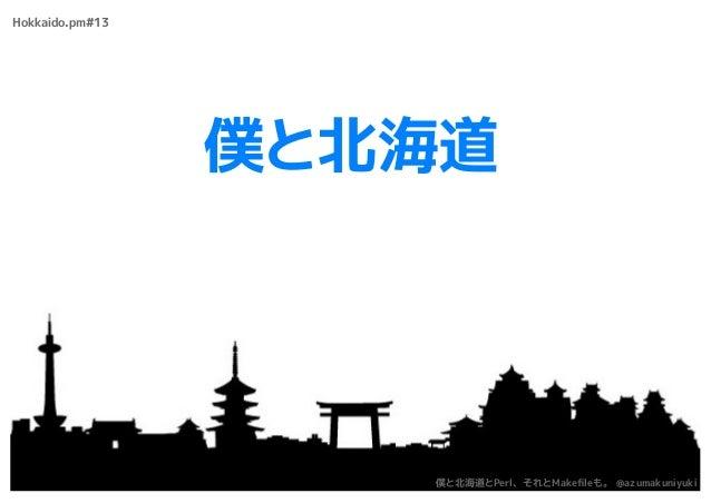 僕と北海道 Hokkaido.pm#13 僕と北海道とPerl、それとMakefileも。 @azumakuniyuki