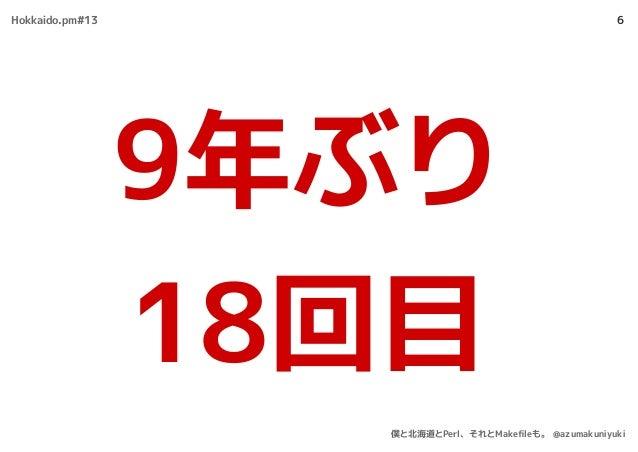 6 9年ぶり 18回目 Hokkaido.pm#13 僕と北海道とPerl、それとMakefileも。 @azumakuniyuki