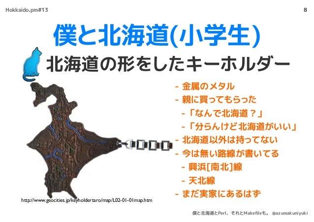 僕と北海道(小学生) 北海道の形をしたキーホルダー 8 - 金属のメタル - 親に買ってもらった - 「なんで北海道?」 - 「分らんけど北海道がいい」 - 北海道以外は持ってない - 今は無い路線が書いてる - 興浜[南北]線 - 天北線 -...