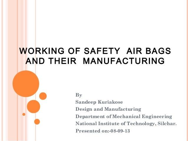 WORKING OF SAFETY AIR BAGS AND THEIR MANUFACTURING  By Sandeep Kuriakose Design and Manufacturing Department of Mechanical...