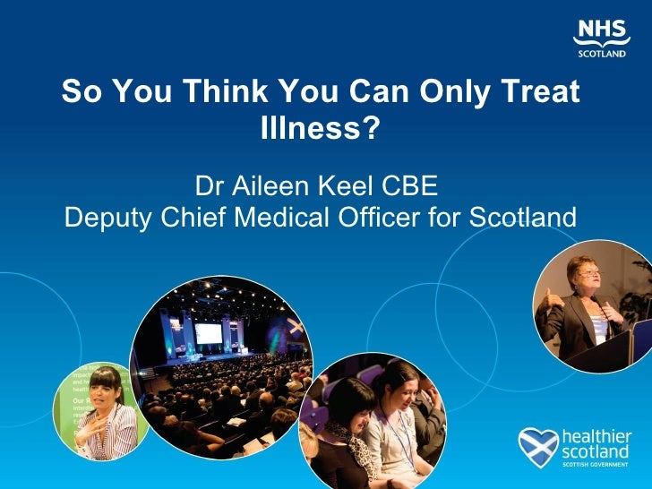 So You Think You Can Only Treat Illness? Dr Aileen Keel CBE  Deputy Chief Medical Officer for Scotland