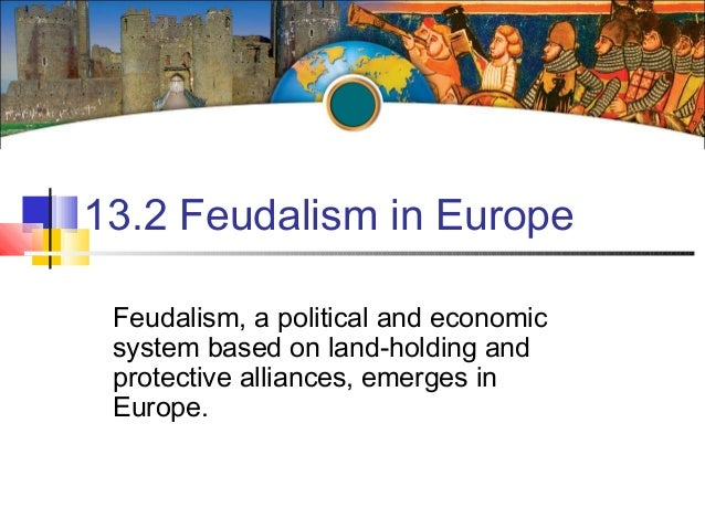 13.2 Feudalism in EuropeFeudalism, a political and economicsystem based on land-holding andprotective alliances, emerges i...