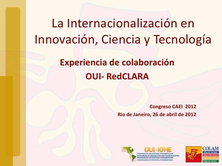 La Internacionalización enInnovación, Ciencia y Tecnología    Experiencia de colaboración          OUI- RedCLARA          ...