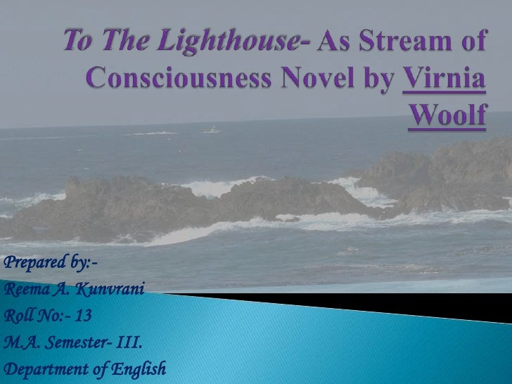 To The Lighthouse- As Stream of Consciousness Novel by Virnia Woolf<br />Prepared by:-<br />Reema A. Kunvrani<br />Roll No...