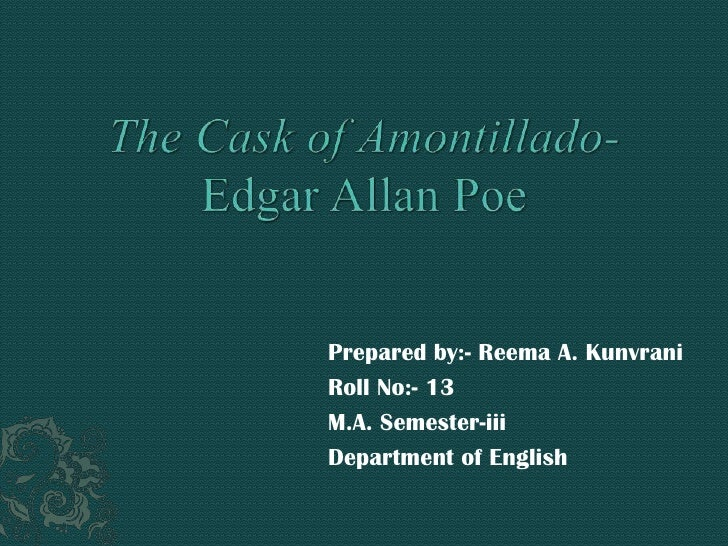 edgar allan poe the cask of amontillado essays A cask of amontillado essay: theme of masonry - the theme of masonry in a cask of amontillado the fundamental question in edgar allan poe's a cask of amontillado is the nature of montresor's motive for the revenge he vowed to obtain when fortunato ventured upon insult (209) montresor believes a wrong is.