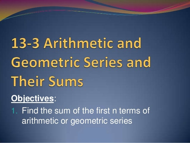 Objectives: 1. Find the sum of the first n terms of arithmetic or geometric series