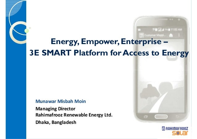 Energy, Empower, Enterprise – 3E SMART Platform for Access to Energy Munawar Misbah Moin Managing Director Rahimafrooz Ren...