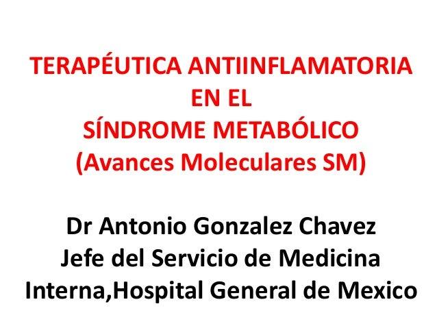 TERAPÉUTICA ANTIINFLAMATORIA EN EL SÍNDROME METABÓLICO (Avances Moleculares SM) Dr Antonio Gonzalez Chavez Jefe del Servic...
