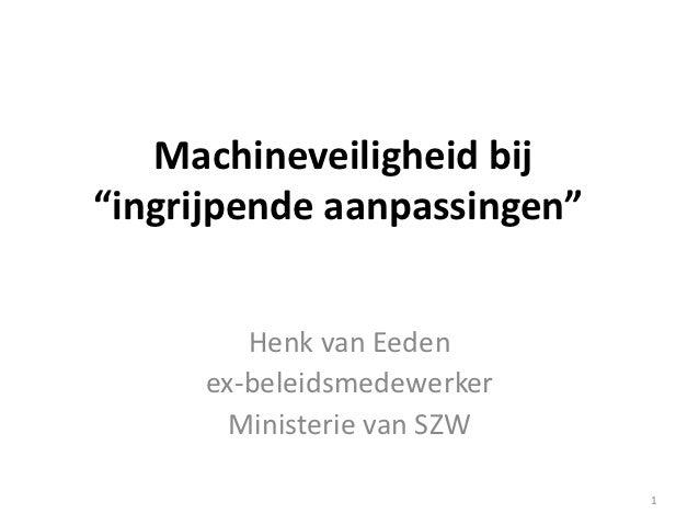 """Machineveiligheid bij""""ingrijpende aanpassingen""""        Henk van Eeden     ex-beleidsmedewerker       Ministerie van SZW   ..."""
