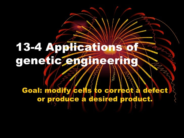 13-4 Applications ofgenetic engineering Goal: modify cells to correct a defect    or produce a desired product.