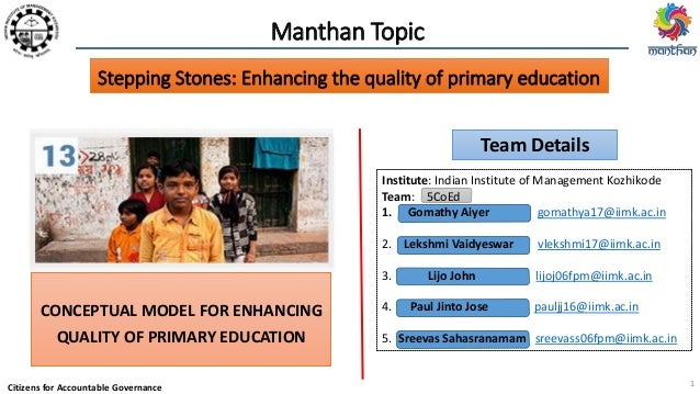 Citizens for Accountable Governance Manthan Topic CONCEPTUAL MODEL FOR ENHANCING QUALITY OF PRIMARY EDUCATION Team Details...