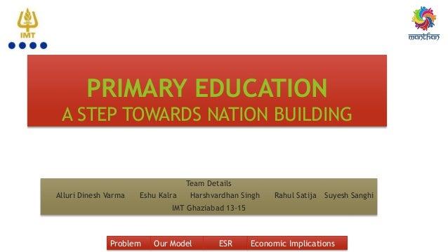 PRIMARY EDUCATION A STEP TOWARDS NATION BUILDING Team Details Alluri Dinesh Varma Eshu Kalra Harshvardhan Singh Rahul Sati...