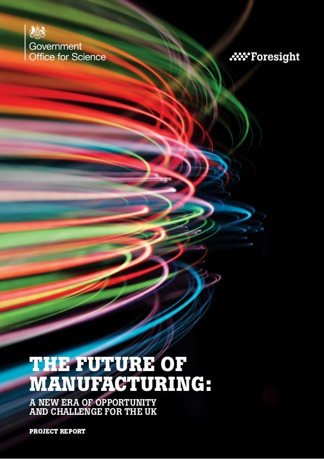 THE FUTURE OF MANUFACTURING: A NEW ERA OF OPPORTUNITY AND CHALLENGE FOR THE UK PROJECT REPORT