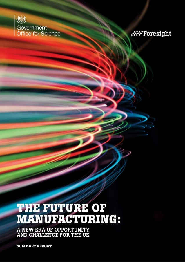 THE FUTURE OF MANUFACTURING: A NEW ERA OF OPPORTUNITY AND CHALLENGE FOR THE UK SUMMARY REPORT