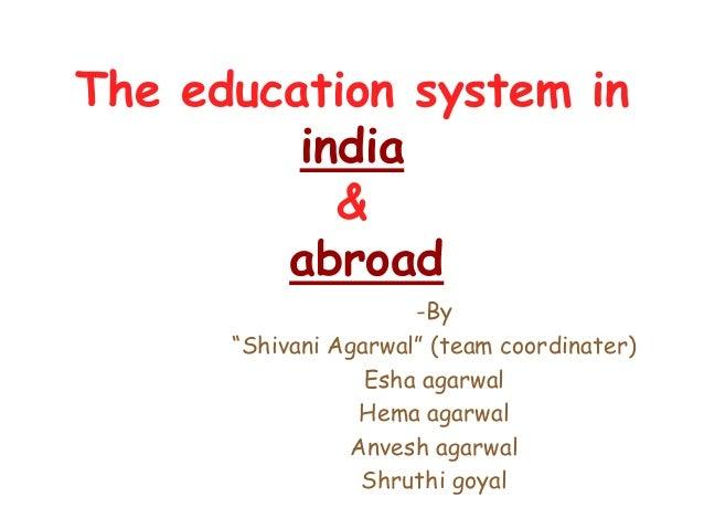 "The education system in india & abroad -By ""Shivani Agarwal"" (team coordinater) Esha agarwal Hema agarwal Anvesh agarwal S..."